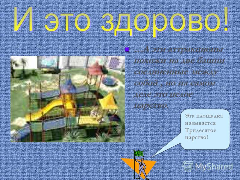 … …А эти аттракционы похожи на две башни соединенные между собой, но на самом деле это целое царство. Эта площадка называется Тридесятое царство!