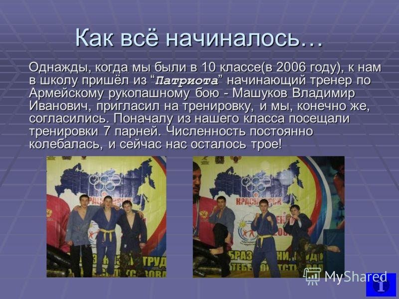 Как всё начиналось… Однажды, когда мы были в 10 классе(в 2006 году), к нам в школу пришёл из Патриота начинающий тренер по Армейскому рукопашному бою - Машуков Владимир Иванович, пригласил на тренировку, и мы, конечно же, согласились. Поначалу из наш