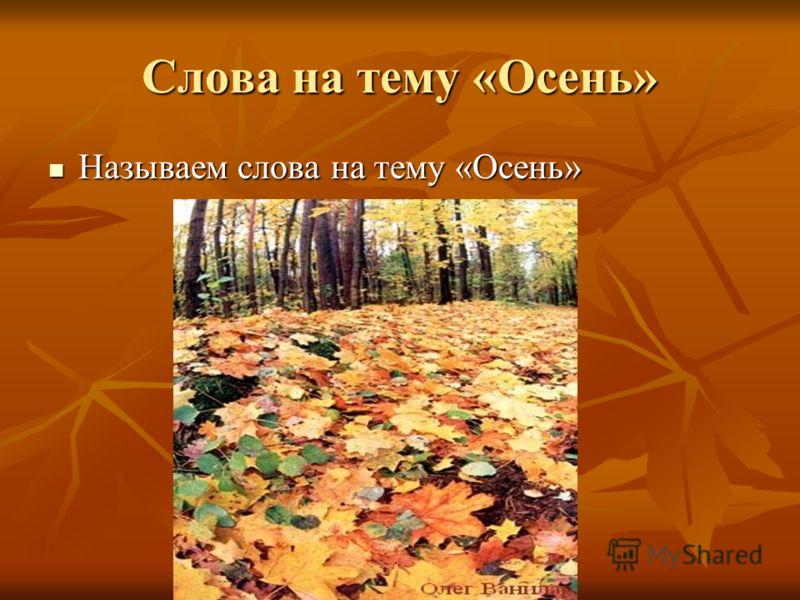 Называем слова на тему «Осень» Называем слова на тему «Осень» Слова на тему «Осень»