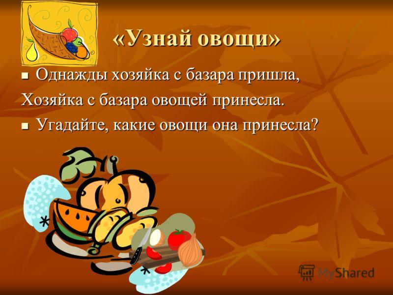 «Узнай овощи» Однажды хозяйка с базара пришла, Однажды хозяйка с базара пришла, Хозяйка с базара овощей принесла. Угадайте, какие овощи она принесла? Угадайте, какие овощи она принесла?