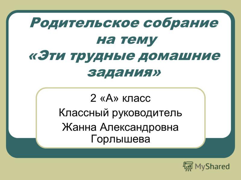 Родительское собрание на тему «Эти трудные домашние задания» 2 «А» класс Классный руководитель Жанна Александровна Горлышева