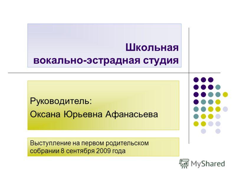 Школьная вокально-эстрадная студия Руководитель: Оксана Юрьевна Афанасьева Выступление на первом родительском собрании 8 сентября 2009 года