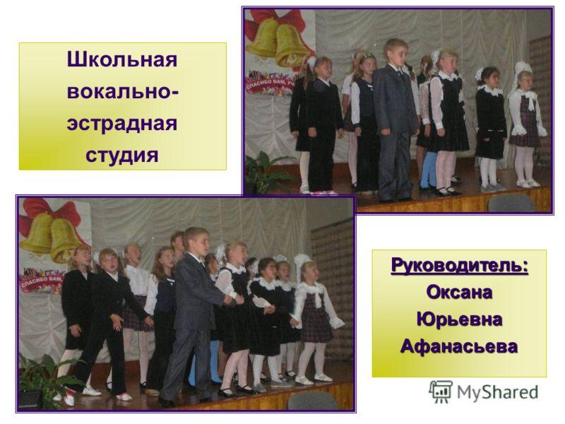 Руководитель:ОксанаЮрьевнаАфанасьева Школьная вокально- эстрадная студия