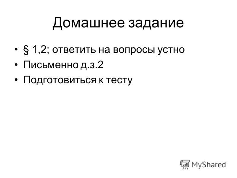 Домашнее задание § 1,2; ответить на вопросы устно Письменно д.з.2 Подготовиться к тесту