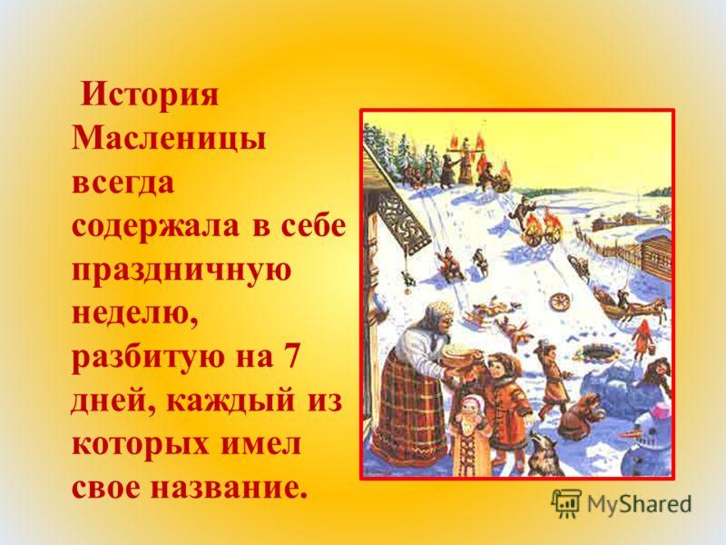 История Масленицы всегда содержала в себе праздничную неделю, разбитую на 7 дней, каждый из которых имел свое название.