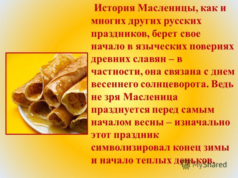 История Масленицы, как и многих других русских праздников, берет свое начало в языческих повериях древних славян – в частности, она связана с днем весеннего солнцеворота. Ведь не зря Масленица празднуется перед самым началом весны – изначально этот п