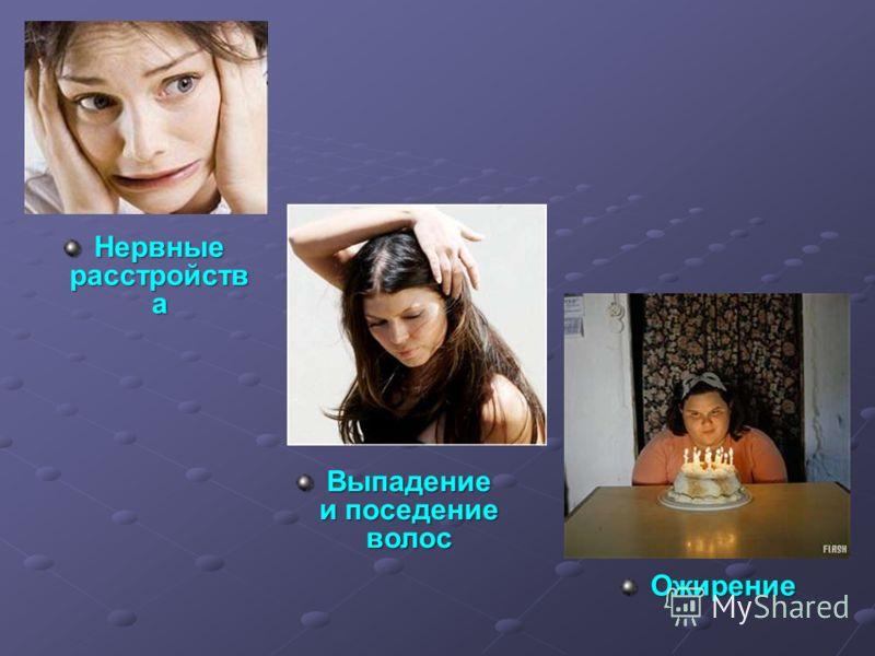 Нервные расстройств а Выпадение и поседение волос Ожирение