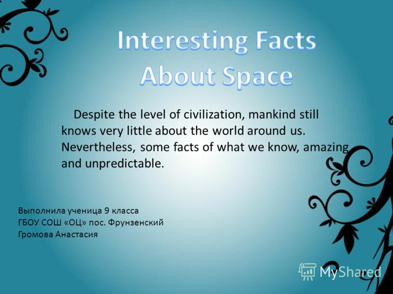 Несмотря на уровень развития цивилизации, человечество все так же знает очень мало об окружающем нас мире. Тем не менее, некоторые факты из того, что мы знаем, удивительны и непредсказуемы. Выполнила ученица 9 класса ГБОУ СОШ «ОЦ» пос. Фрунзенский Гр