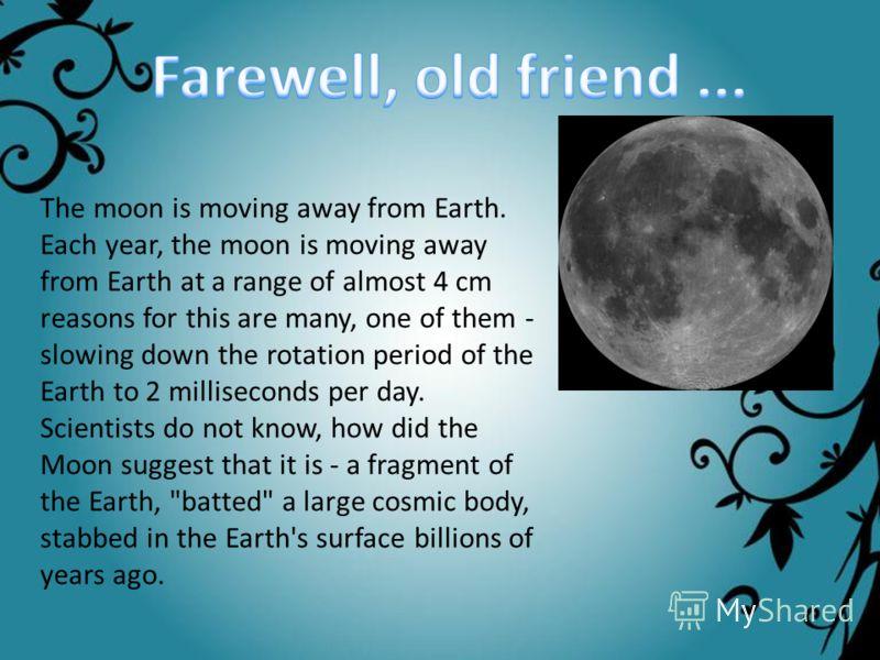Луна удаляется от Земли. Каждый год Луна удаляется от Земли на растояние почти 4 см. Причин этому много, одна из них замедление периода вращения Земли на 2 миллисекунды в день. Ученые не знают, как образовалась Луна, предполагают, что это осколок Зем