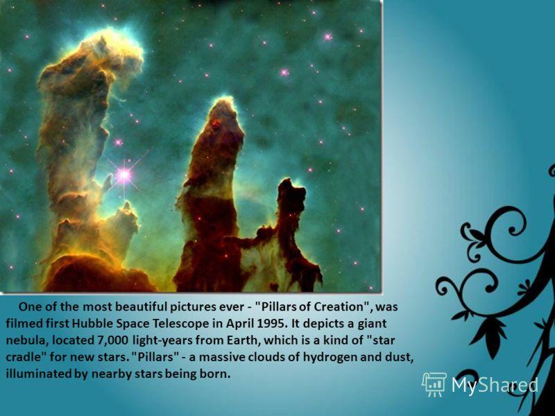 Одна из прекраснейших фотографий за всю историю – «Столбы Мироздания», была снята телескопом Хаббл первого апреля 1995 года. На ней изображена гигантская туманность, находящаяся в 7000 световых лет от Земли, являющаяся в некотором роде «звездной колы