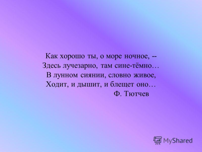 Как хорошо ты, о море ночное, -- Здесь лучезарно, там сине-тёмно… В лунном сиянии, словно живое, Ходит, и дышит, и блещет оно… Ф. Тютчев