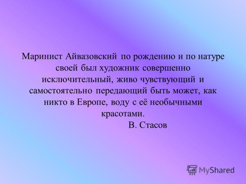 Маринист Айвазовский по рождению и по натуре своей был художник совершенно исключительный, живо чувствующий и самостоятельно передающий быть может, как никто в Европе, воду с её необычными красотами. В. Стасов