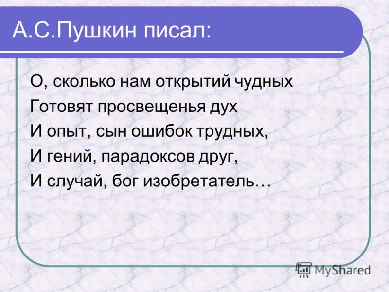 А.С.Пушкин писал: О, сколько нам открытий чудных Готовят просвещенья дух И опыт, сын ошибок трудных, И гений, парадоксов друг, И случай, бог изобретатель…