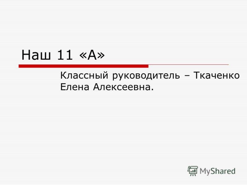 Наш 11 «А» Классный руководитель – Ткаченко Елена Алексеевна.