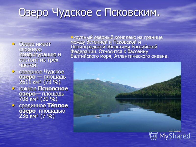 Озеро Чудское с Псковским. Озеро имеет сложную конфигурацию и состоит из трёх частей: Озеро имеет сложную конфигурацию и состоит из трёх частей: северное Чудское озеро площадь 2611 км² (73 %) северное Чудское озеро площадь 2611 км² (73 %) южное Псков