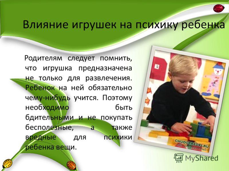 Влияние игрушек на психику ребенка Родителям следует помнить, что игрушка предназначена не только для развлечения. Ребенок на ней обязательно чему-нибудь учится. Поэтому необходимо быть бдительными и не покупать бесполезные, а также вредные для психи