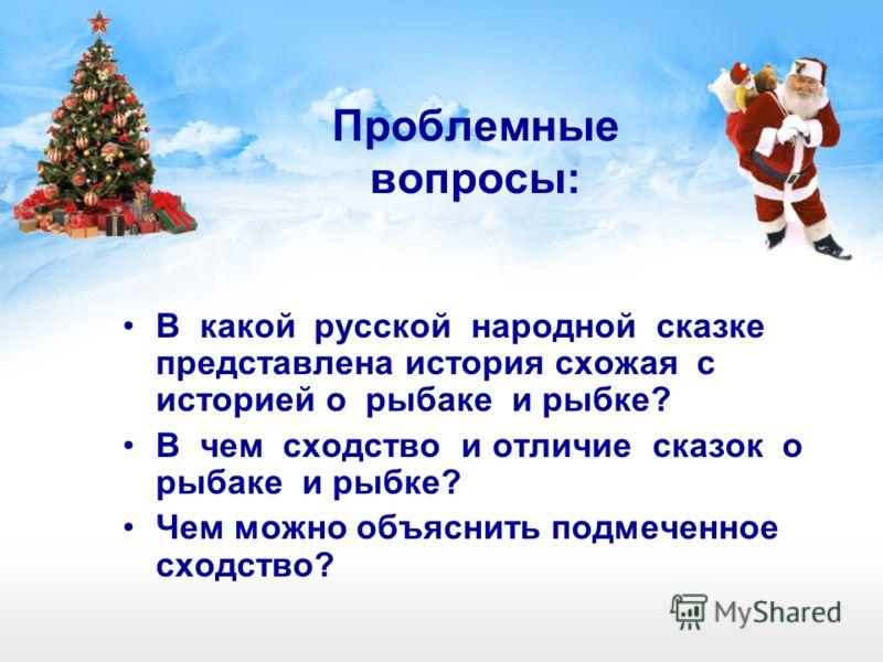 Проблемные вопросы: В какой русской народной сказке представлена история схожая с историей о рыбаке и рыбке? В чем сходство и отличие сказок о рыбаке и рыбке? Чем можно объяснить подмеченное сходство?