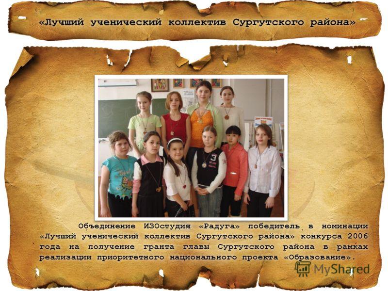 Объединение ИЗОстудия «Радуга» победитель в номинации «Лучший ученический коллектив Сургутского района» конкурса 2006 года на получение гранта главы Сургутского района в рамках реализации приоритетного национального проекта «Образование».