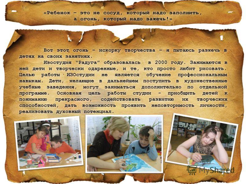 Вот этот огонь – искорку творчества – я пытаюсь разжечь в детях на своих занятиях. Изостудия Радуга образовалась в 2000 году. Занимаются в ней дети и творчески одаренные, и те, кто просто любит рисовать. Целью работы ИЗОстудии не является обучение пр