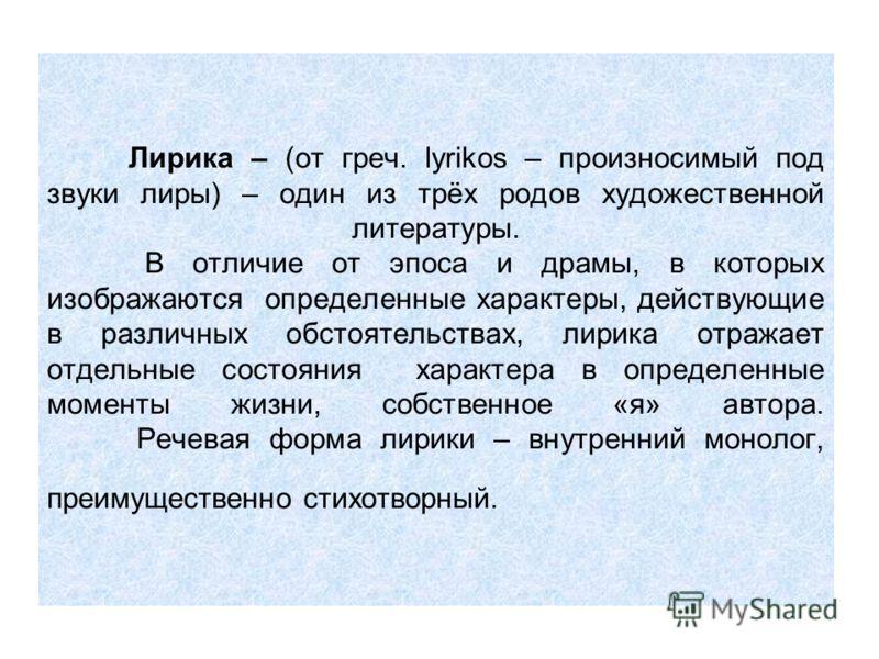 Лирика – (от греч. lyrikos – произносимый под звуки лиры) – один из трёх родов художественной литературы. В отличие от эпоса и драмы, в которых изображаются определенные характеры, действующие в различных обстоятельствах, лирика отражает отдельные со