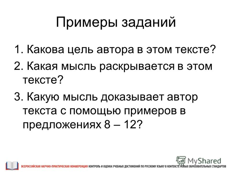 Примеры заданий 1. Какова цель автора в этом тексте? 2. Какая мысль раскрывается в этом тексте? 3. Какую мысль доказывает автор текста с помощью примеров в предложениях 8 – 12?