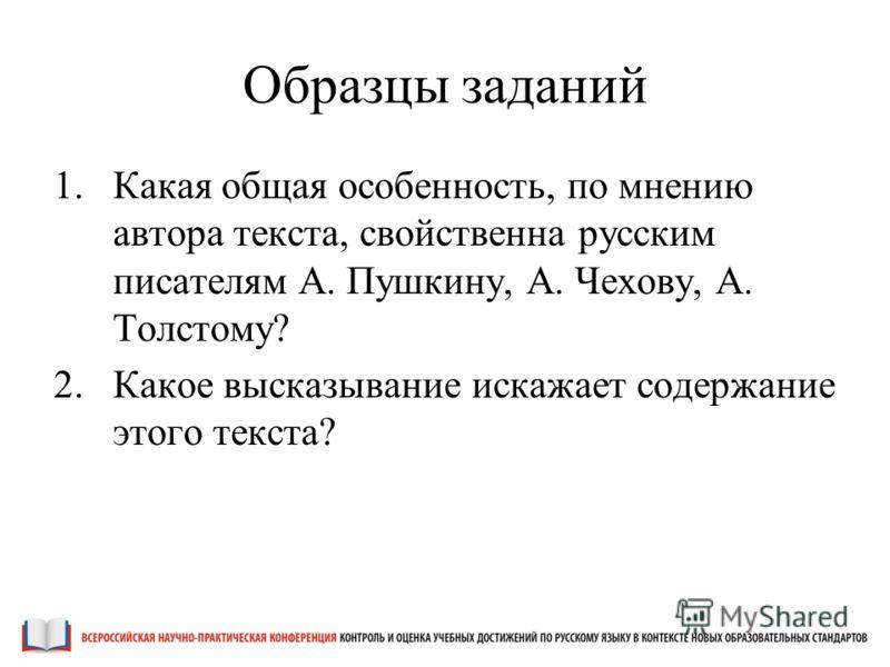 Образцы заданий 1.Какая общая особенность, по мнению автора текста, свойственна русским писателям А. Пушкину, А. Чехову, А. Толстому? 2.Какое высказывание искажает содержание этого текста?