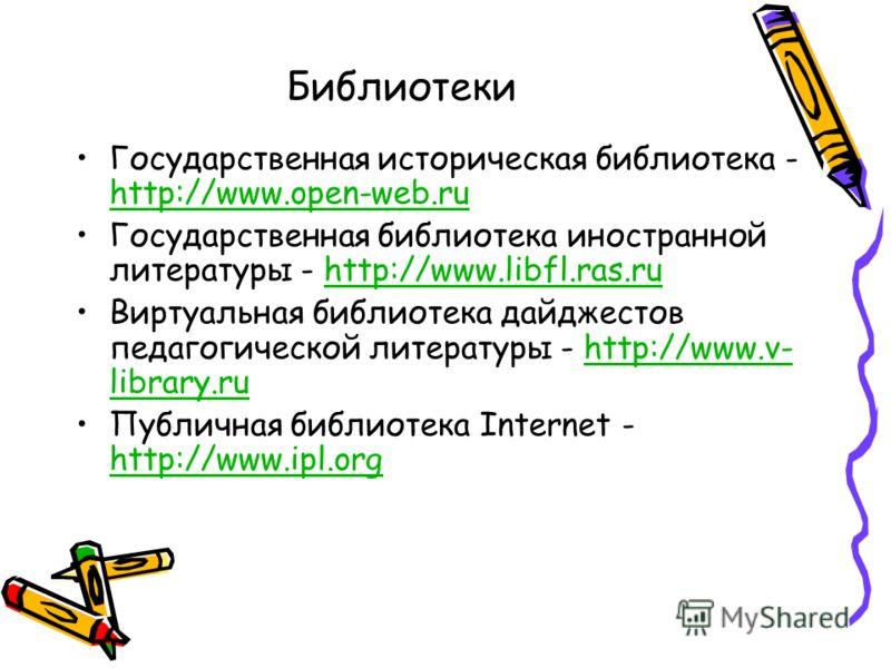 Библиотеки Государственная историческая библиотека - http://www.open-web.ru http://www.open-web.ru Государственная библиотека иностранной литературы - http://www.libfl.ras.ruhttp://www.libfl.ras.ru Виртуальная библиотека дайджестов педагогической лит