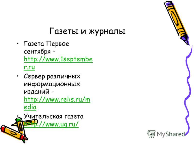 Газеты и журналы Газета Первое сентября - http://www.1septembe r.ru http://www.1septembe r.ru Сервер различных информационных изданий - http://www.relis.ru/m edia http://www.relis.ru/m edia Учительская газета http://www.ug.ru/ http://www.ug.ru/