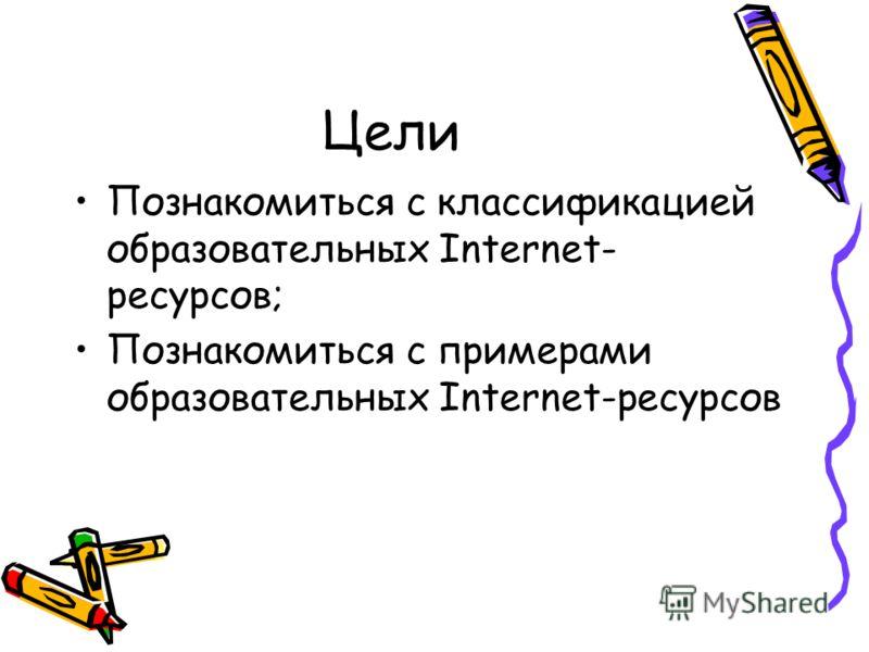 Цели Познакомиться с классификацией образовательных Internet- ресурсов; Познакомиться с примерами образовательных Internet-ресурсов