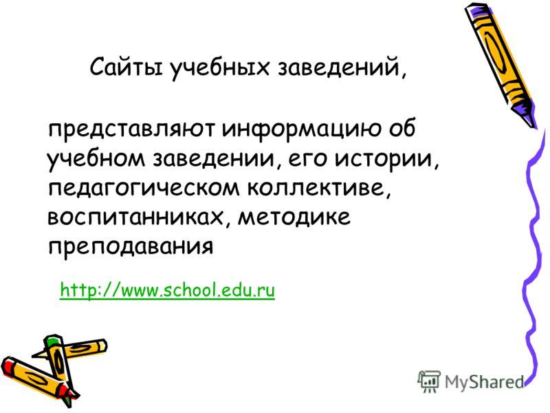 Сайты учебных заведений, представляют информацию об учебном заведении, его истории, педагогическом коллективе, воспитанниках, методике преподавания http://www.school.edu.ru