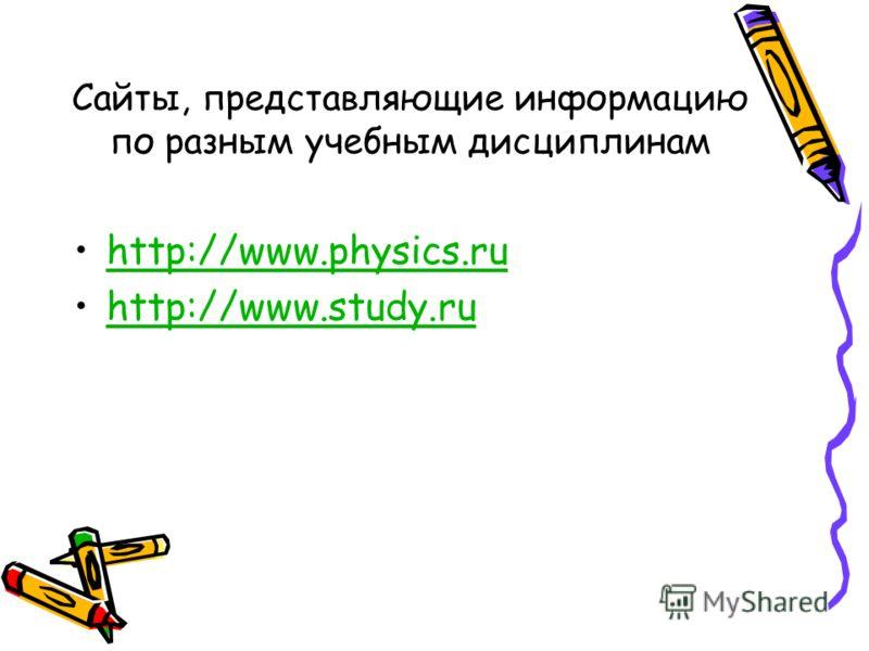Сайты, представляющие информацию по разным учебным дисциплинам http://www.physics.ru http://www.study.ru