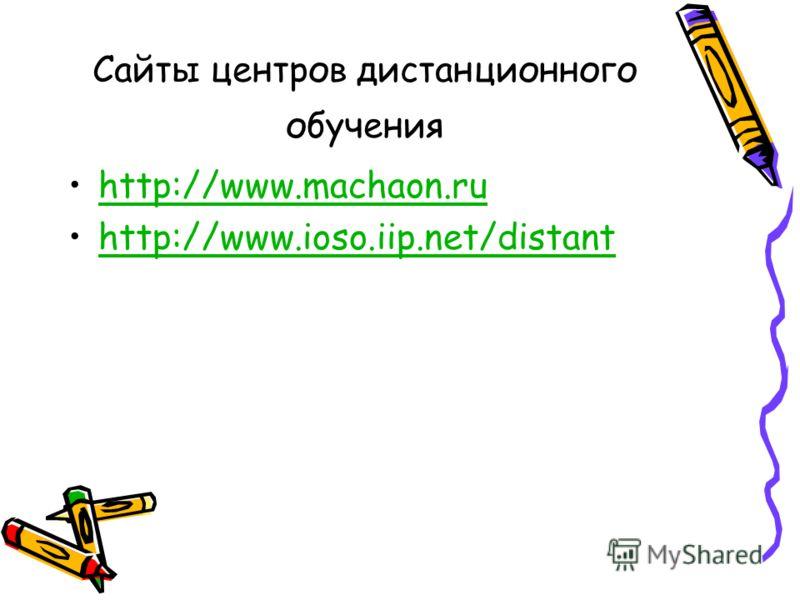 Сайты центров дистанционного обучения http://www.machaon.ru http://www.ioso.iip.net/distant