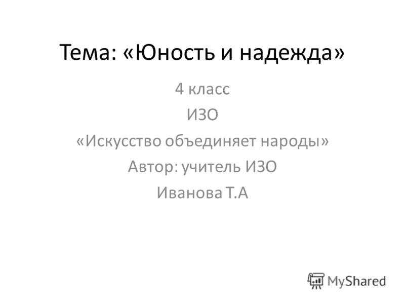 Тема: «Юность и надежда» 4 класс ИЗО «Искусство объединяет народы» Автор: учитель ИЗО Иванова Т.А