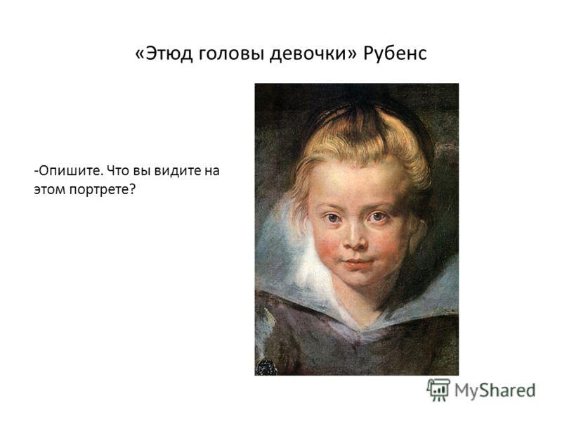 «Этюд головы девочки» Рубенс -Опишите. Что вы видите на этом портрете?