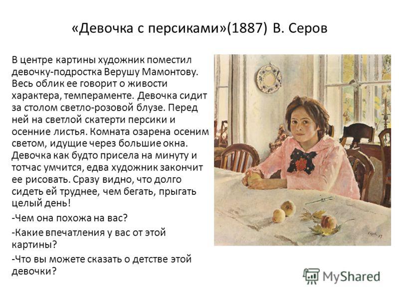 «Девочка с персиками»(1887) В. Серов В центре картины художник поместил девочку-подростка Верушу Мамонтову. Весь облик ее говорит о живости характера, темпераменте. Девочка сидит за столом светло-розовой блузе. Перед ней на светлой скатерти персики и