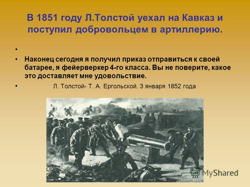 В 1851 году Л.Толстой уехал на Кавказ и поступил добровольцем в артиллерию. Наконец сегодня я получил приказ отправиться к своей батарее, я фейерверкер 4-го класса. Вы не поверите, какое это доставляет мне удовольствие. Л. Толстой- Т. А. Ергольской.