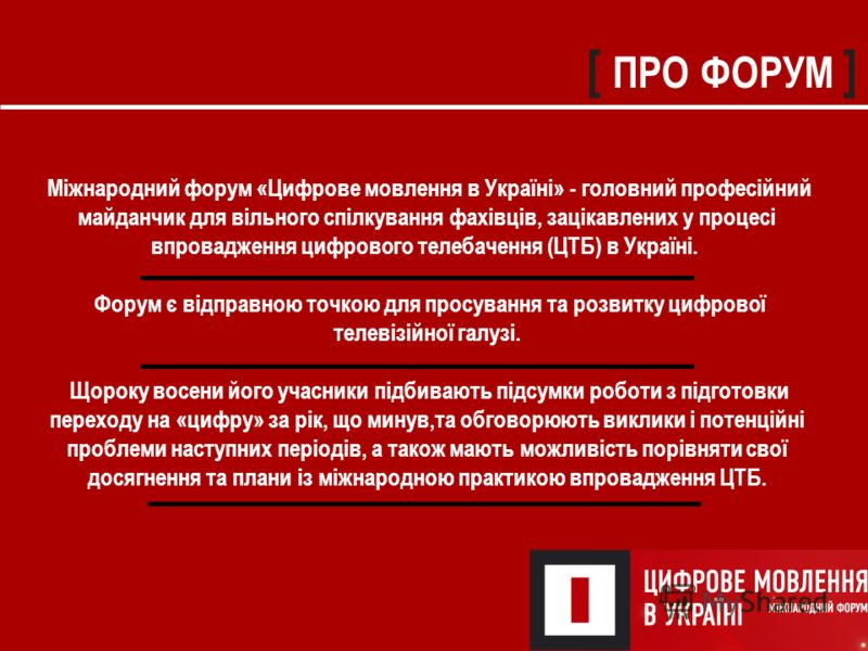 [ ПРО ФОРУМ ] Міжнародний форум «Цифрове мовлення в Україні» - головний професійний майданчик для вільного спілкування фахівців, зацікавлених у процесі впровадження цифрового телебачення (ЦТБ) в Україні. Форум є відправною точкою для просування та ро