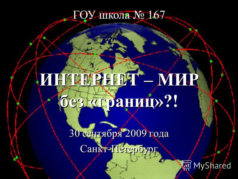 ИНТЕРНЕТ – МИР без «границ»?! 30 сентября 2009 года Санкт-Петербург 30 сентября 2009 года Санкт-Петербург ГОУ школа 167