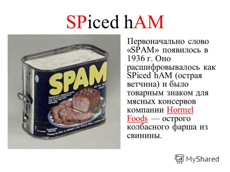 SPiced hAM Первоначально слово «SPAM» появилось в 1936 г. Оно расшифровывалось как SPiced hAM (острая ветчина) и было товарным знаком для мясных консервов компании Hormel Foods острого колбасного фарша из свинины.
