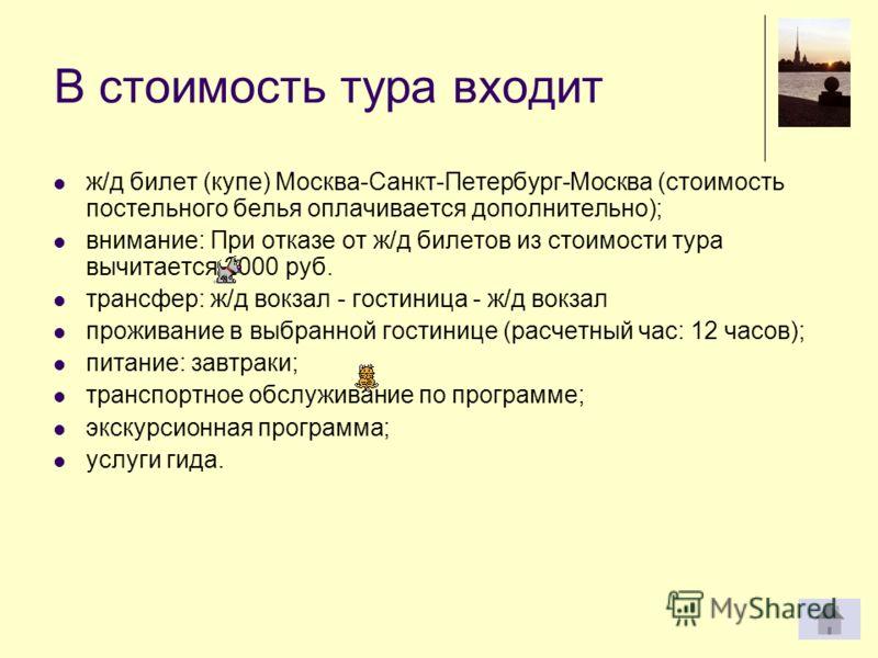В стоимость тура входит ж/д билет (купе) Москва-Санкт-Петербург-Москва (стоимость постельного белья оплачивается дополнительно); внимание: При отказе от ж/д билетов из стоимости тура вычитается 2000 руб. трансфер: ж/д вокзал - гостиница - ж/д вокзал