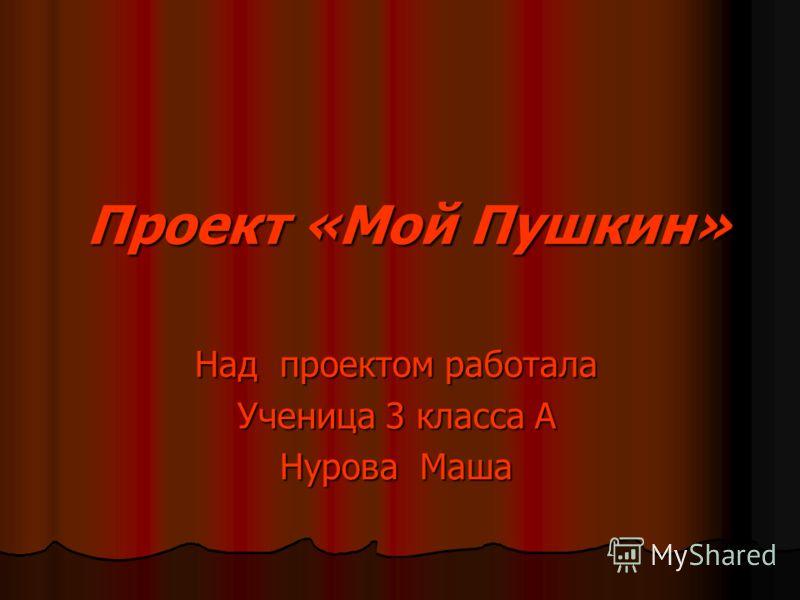 Проект «Мой Пушкин» Проект «Мой Пушкин» Над проектом работала Ученица 3 класса А Нурова Маша