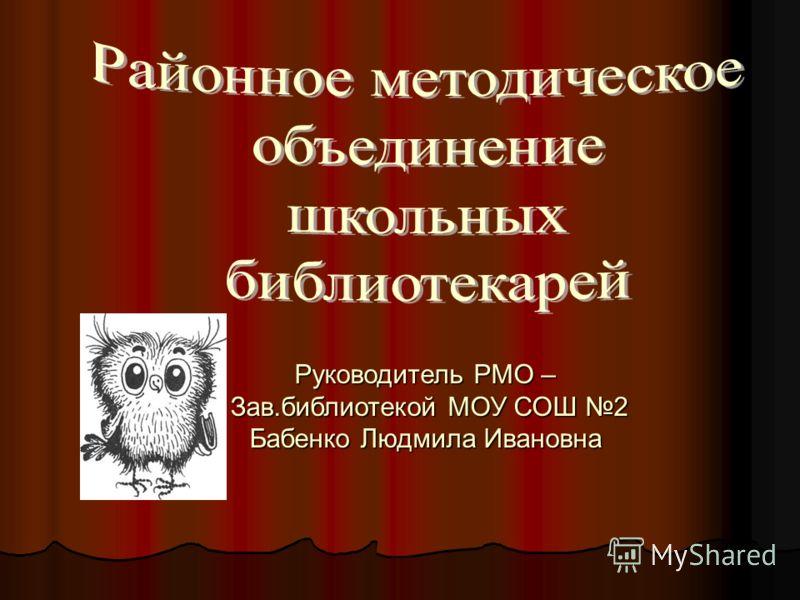 Руководитель РМО – Зав.библиотекой МОУ СОШ 2 Зав.библиотекой МОУ СОШ 2 Бабенко Людмила Ивановна