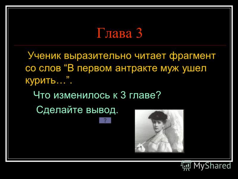 Глава 3 Ученик выразительно читает фрагмент со слов В первом антракте муж ушел курить…. Что изменилось к 3 главе? Сделайте вывод.
