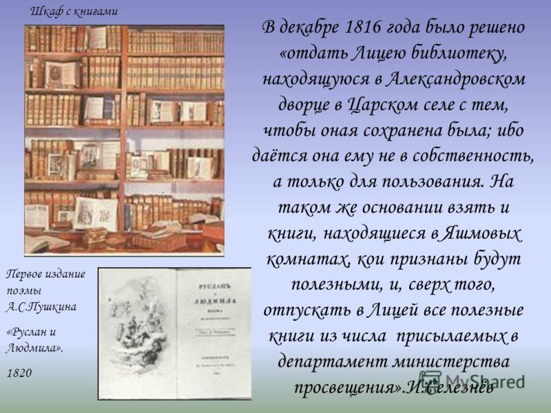 «Начало библиотеки было положено ещё в первый год Лицея. Её составляли учебные руководства и книги учебного содержания, некоторые весьма ценные; выписывались и журналы…На покупку книг не скупились, и не проходило месяца, чтобы не было сделано приобре