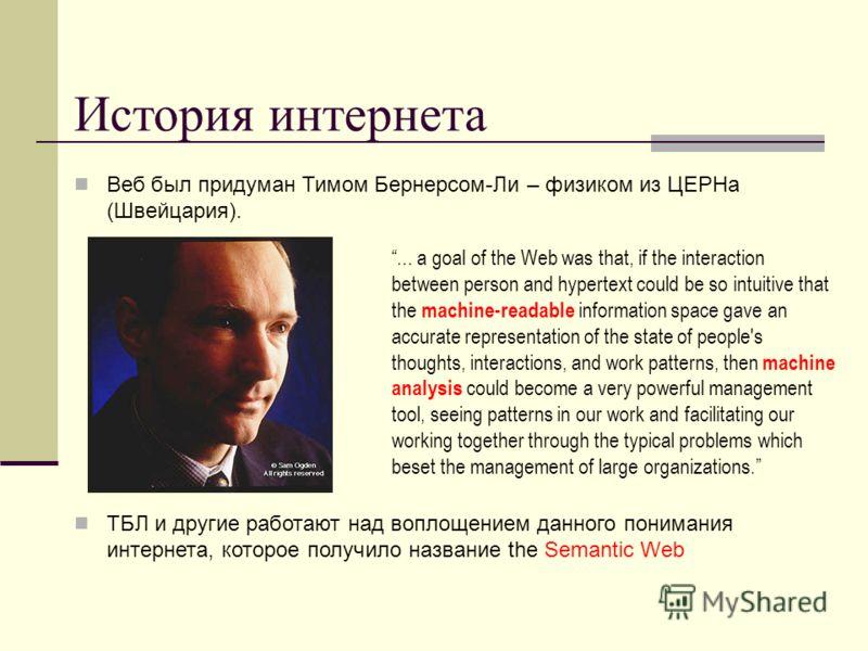 История интернета Веб был придуман Тимом Бернерсом-Ли – физиком из ЦЕРНа (Швейцария). ТБЛ и другие работают над воплощением данного понимания интернета, которое получило название the Semantic Web... a goal of the Web was that, if the interaction betw