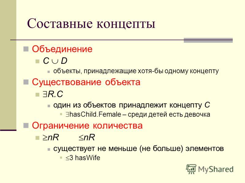 Составные концепты Объединение С D объекты, принадлежащие хотя-бы одному концепту Существование объекта R.C один из объектов принадлежит концепту C hasChild.Female – среди детей есть девочка Ограничение количества nR nR существует не меньше (не больш