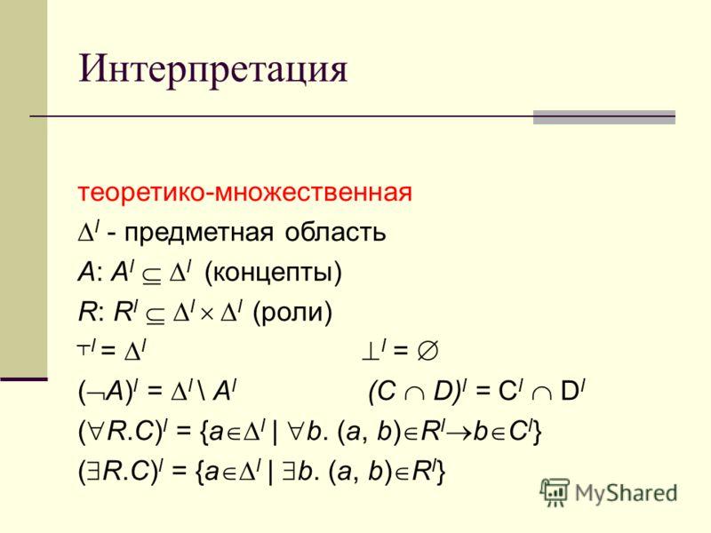 Интерпретация теоретико-множественная I - предметная область A: A I I (концепты) R: R I I I (роли) I = I I = ( А) I = I \ A I (C D) I = C I D I ( R.C) I = {a I | b. (a, b) R I b C I } ( R.С) I = {a I | b. (a, b) R I }