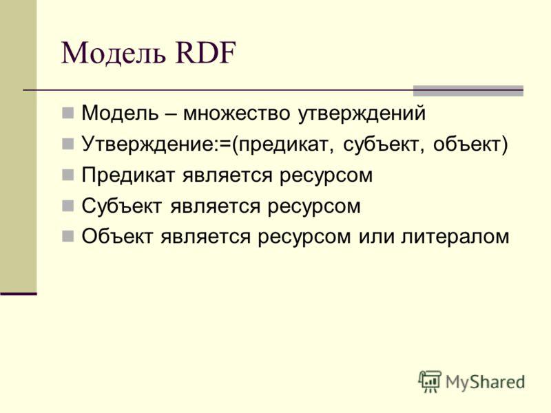 Модель RDF Модель – множество утверждений Утверждение:=(предикат, субъект, объект) Предикат является ресурсом Субъект является ресурсом Объект является ресурсом или литералом