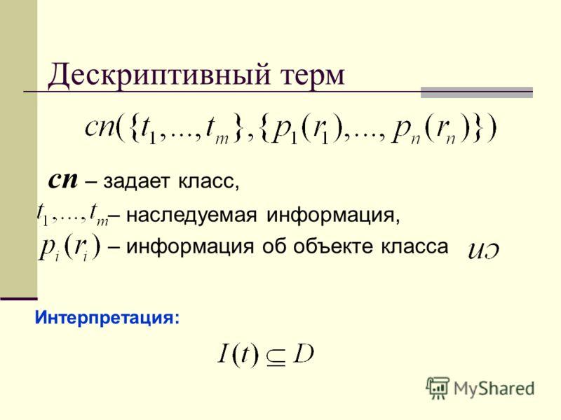 Дескриптивный терм cn – задает класс, – наследуемая информация, – информация об объекте класса Интерпретация: