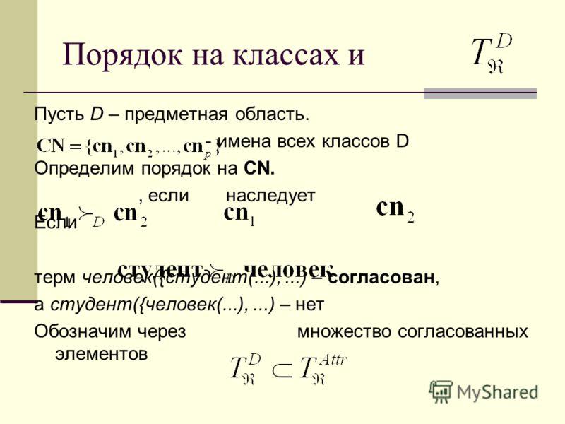 Порядок на классах и Пусть D – предметная область. - имена всех классов D Определим порядок на CN., если наследует Если терм человек({студент(...),...) – согласован, а студент({человек(...),...) – нет Обозначим через множество согласованных элементов